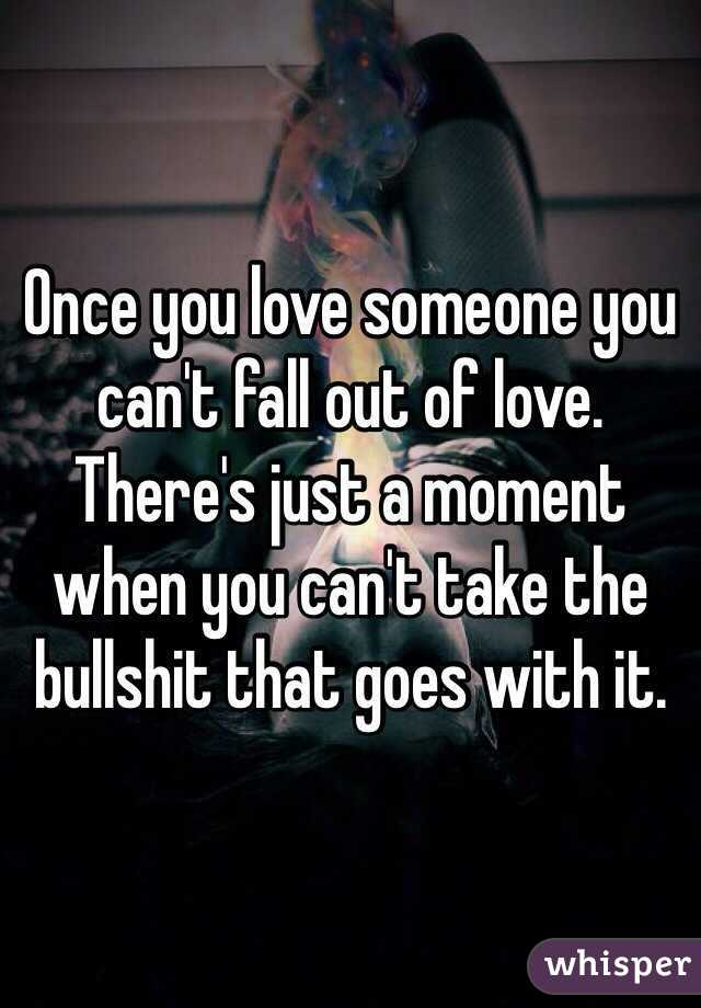 Once you love someone you can't fall out of love. There's just a moment when you can't take the bullshit that goes with it.