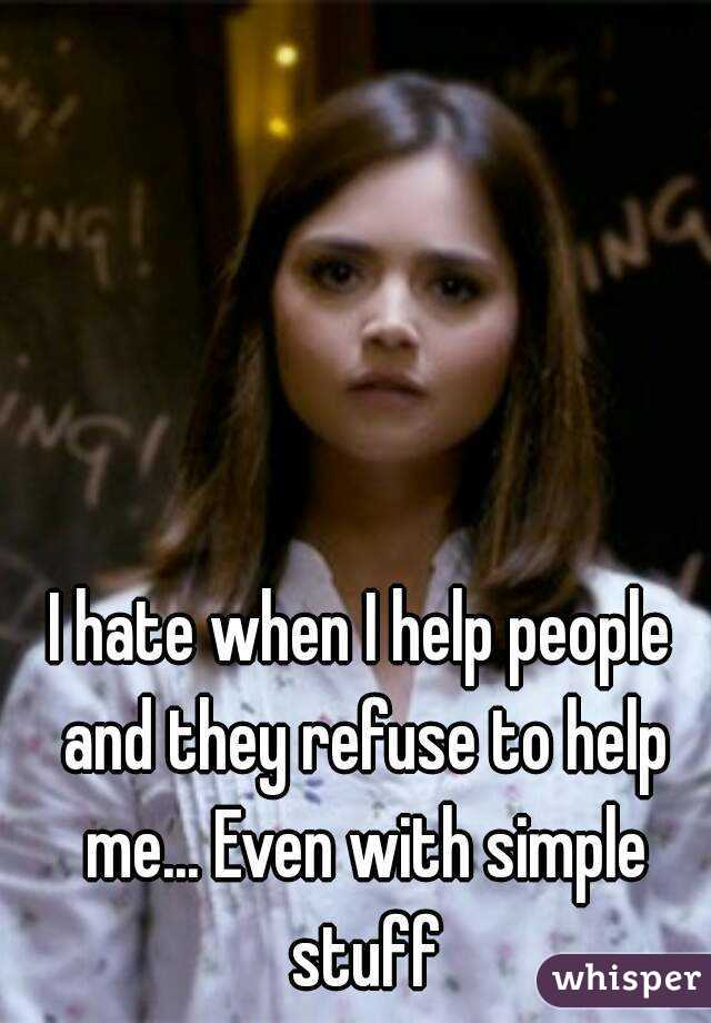 I hate when I help people and they refuse to help me... Even with simple stuff