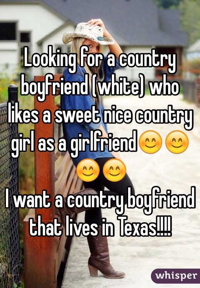 Looking for a country boyfriend (white) who likes a sweet nice country girl as a girlfriend😊😊😊😊 I want a country boyfriend that lives in Texas!!!!