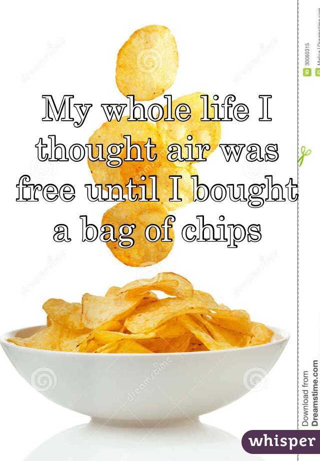My whole life I thought air was free until I bought a bag of chips