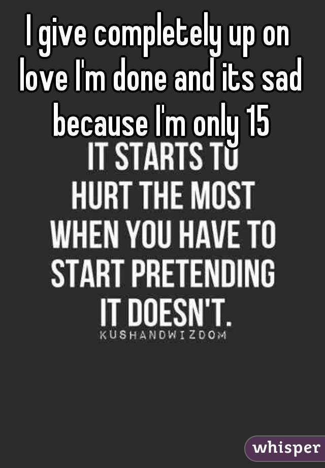 I give completely up on love I'm done and its sad because I'm only 15