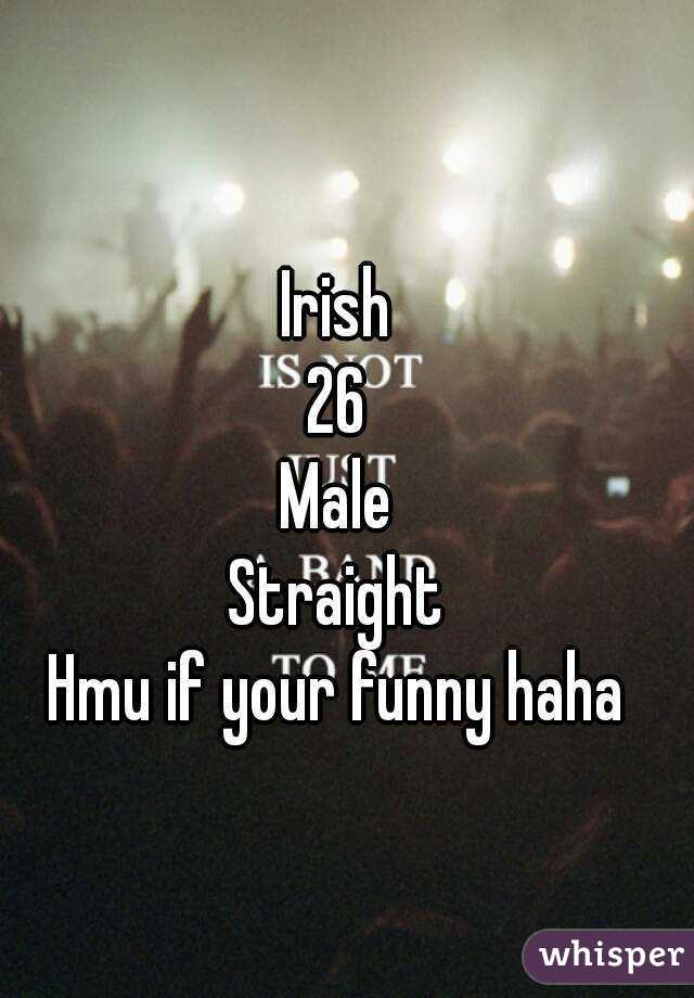 Irish 26 Male Straight Hmu if your funny haha