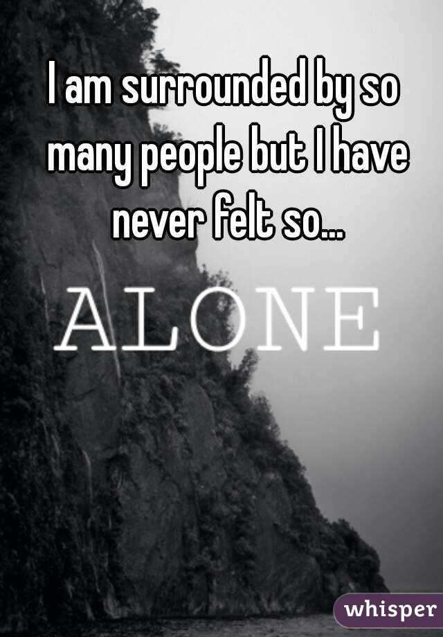 I am surrounded by so many people but I have never felt so...