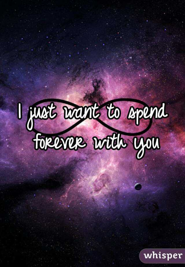 I want to spend forever with you