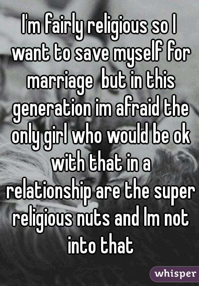 I'm fairly religious so I want to save myself for marriage but in this