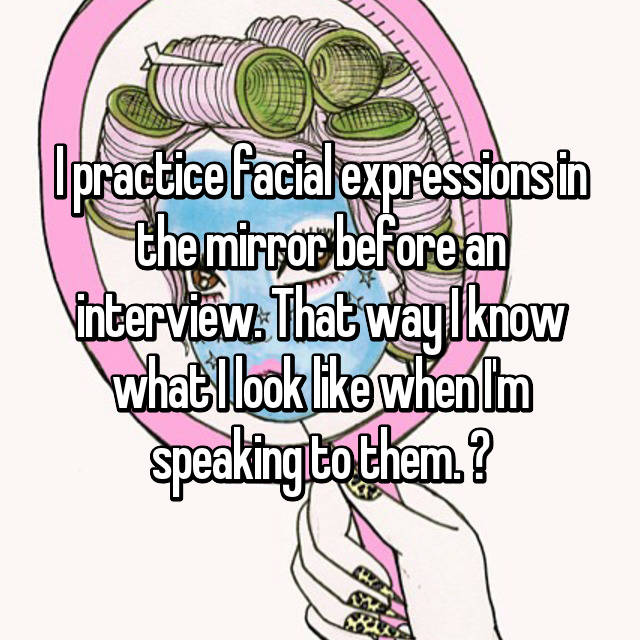 I practice facial expressions in the mirror before an interview. That way I know what I look like when I'm speaking to them. 