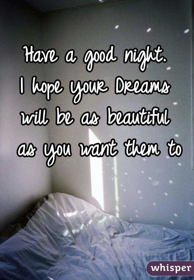 have a good night i hope your dreams will be as beautiful as you want them to