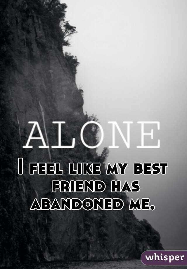 I feel like my best friend has abandoned me