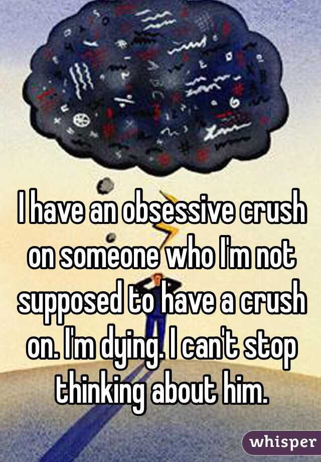 I have an obsessive crush on someone who I'm not supposed to
