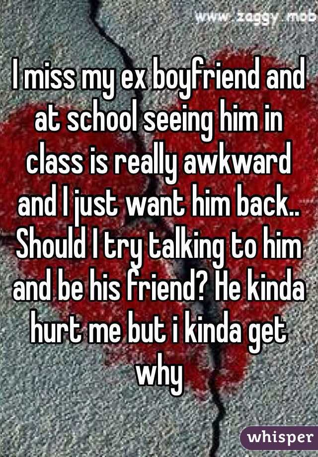 I miss my ex boyfriend and at school seeing him in class is