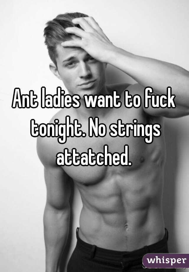 Ant ladies want to fuck tonight. No strings attatched.