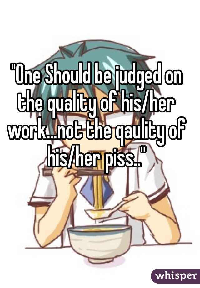 """""""One Should be judged on the quality of his/her work...not the qaulity of his/her piss.."""""""