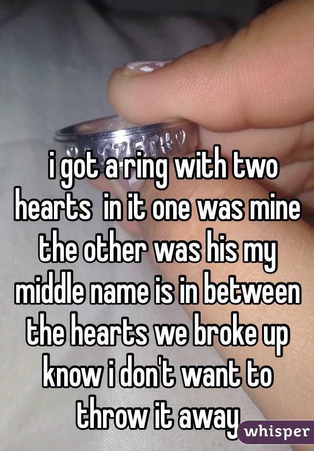 i got a ring with two hearts  in it one was mine the other was his my middle name is in between the hearts we broke up know i don't want to throw it away