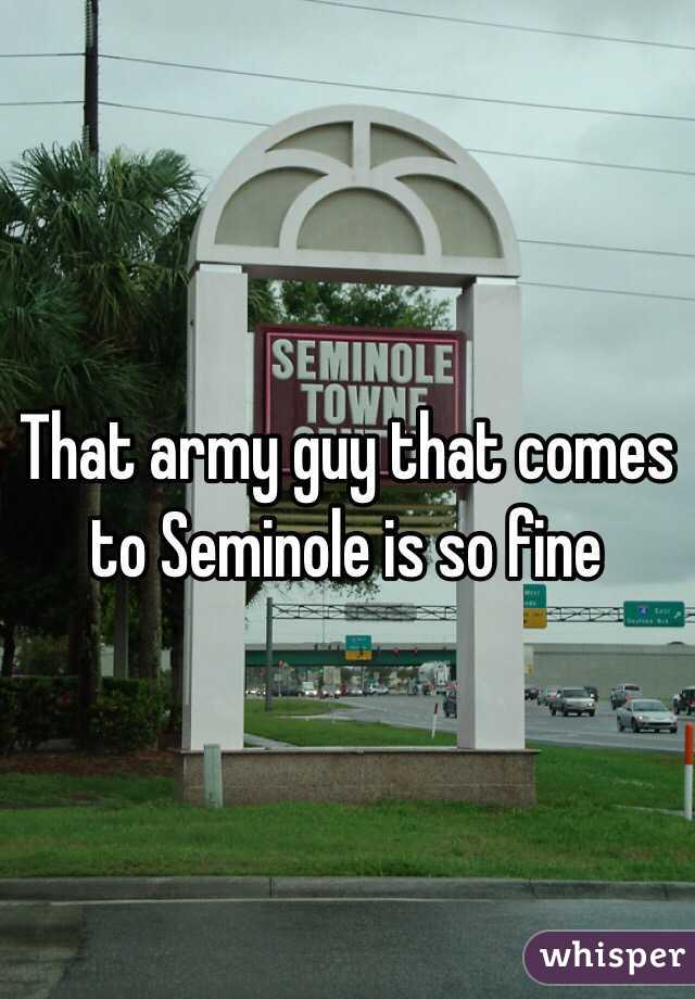 That army guy that comes to Seminole is so fine
