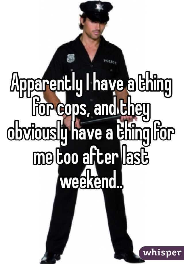 Apparently I have a thing for cops, and they obviously have a thing for me too after last weekend..