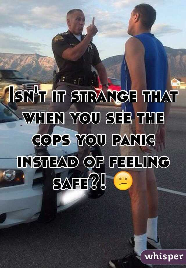 Isn't it strange that when you see the cops you panic instead of feeling safe?! 😕