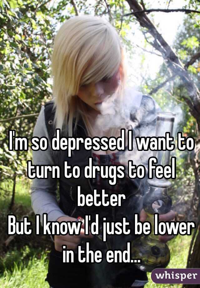 I'm so depressed I want to turn to drugs to feel better  But I know I'd just be lower in the end...