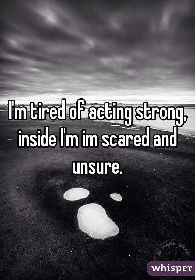 I'm tired of acting strong, inside I'm im scared and unsure.