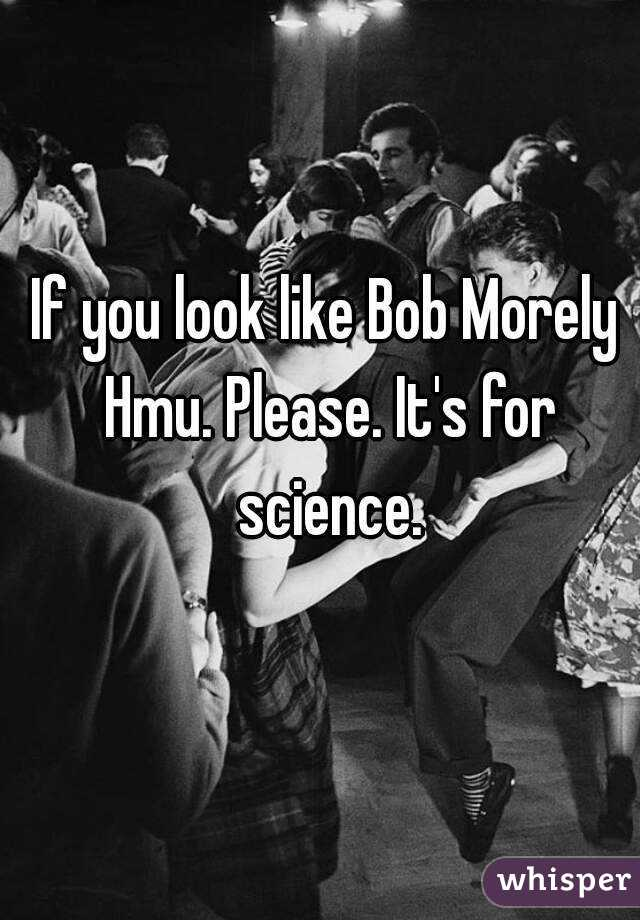 If you look like Bob Morely  Hmu. Please. It's for science.