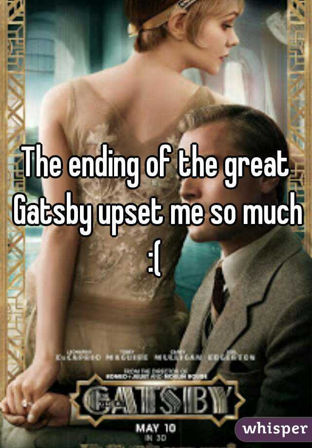 The ending of the great Gatsby upset me so much :(
