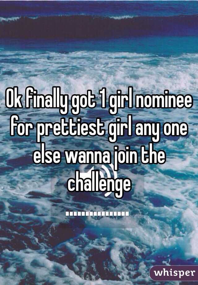 Ok finally got 1 girl nominee for prettiest girl any one else wanna join the challenge