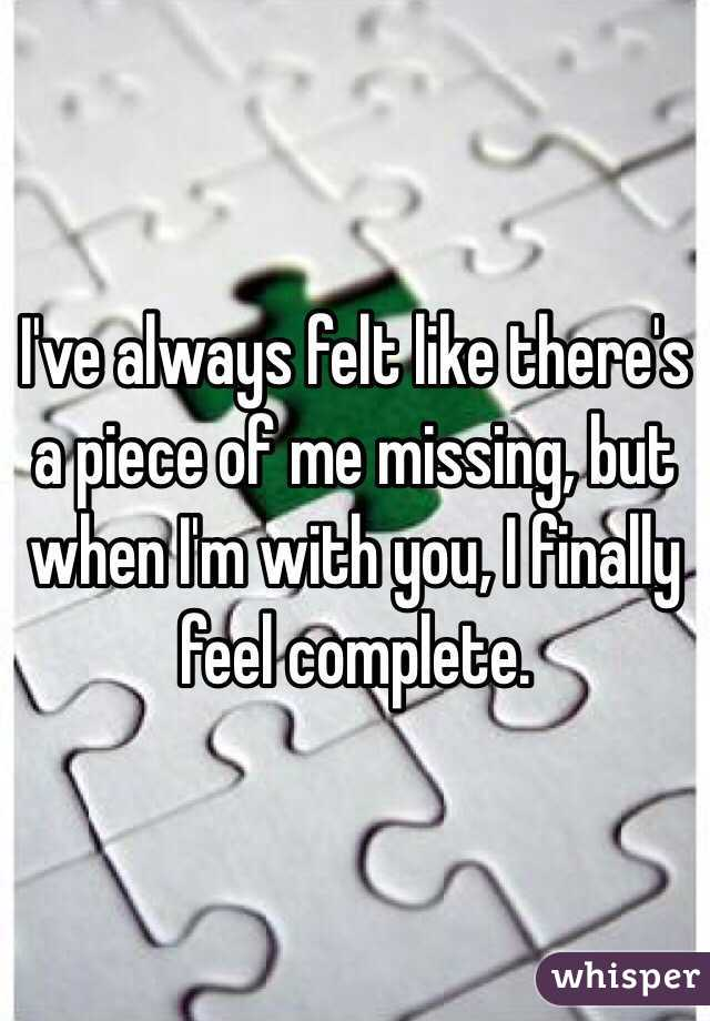 I've always felt like there's a piece of me missing, but when I'm with you, I finally feel complete.