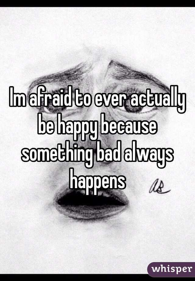 Im afraid to ever actually be happy because something bad always happens