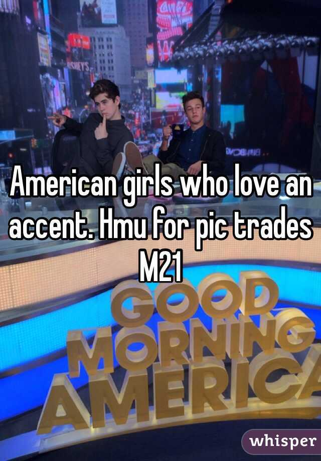 American girls who love an accent. Hmu for pic trades M21
