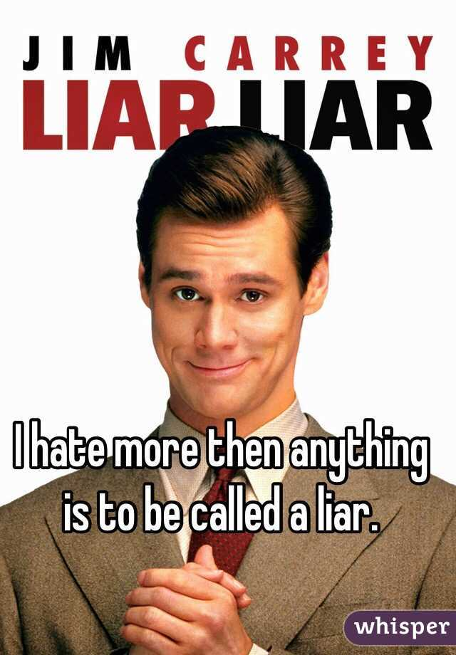 I hate more then anything is to be called a liar.