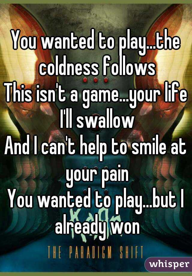 You wanted to play...the coldness follows This isn't a game...your life I'll swallow And I can't help to smile at your pain You wanted to play...but I already won