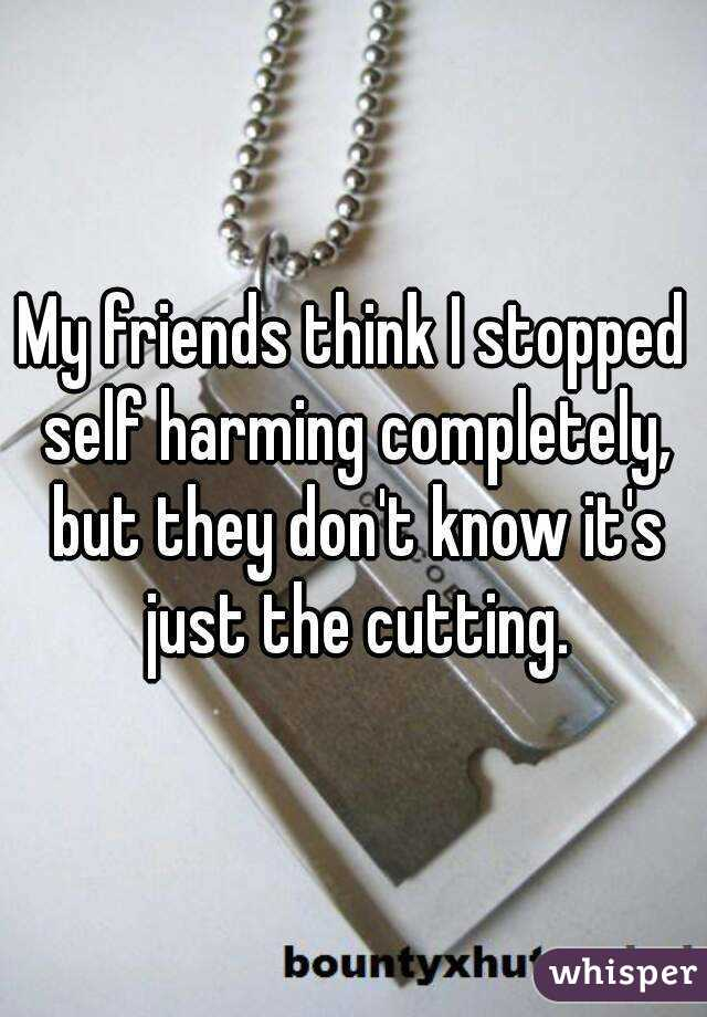 My friends think I stopped self harming completely, but they don't know it's just the cutting.