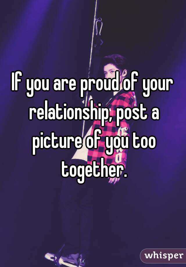 If you are proud of your relationship, post a picture of you too together.