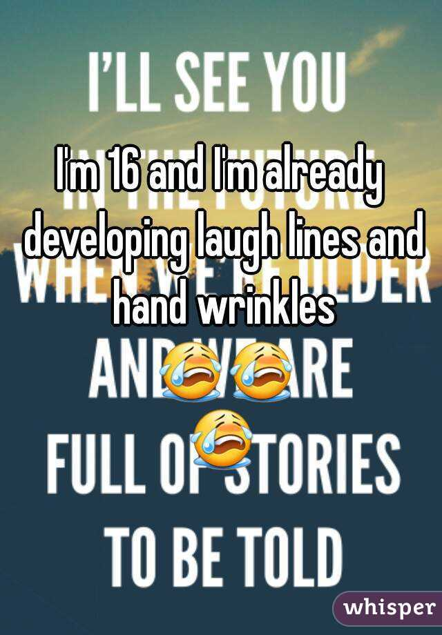 I'm 16 and I'm already developing laugh lines and hand wrinkles 😭😭😭