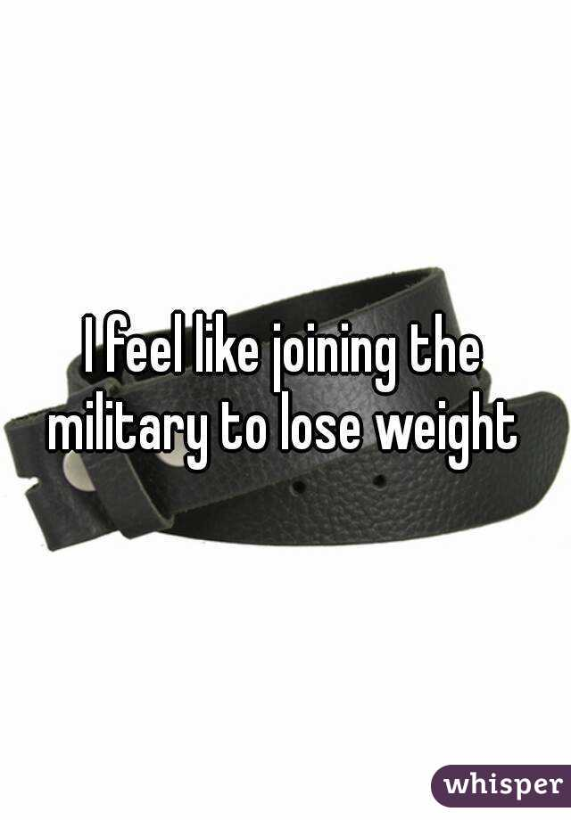 I feel like joining the military to lose weight