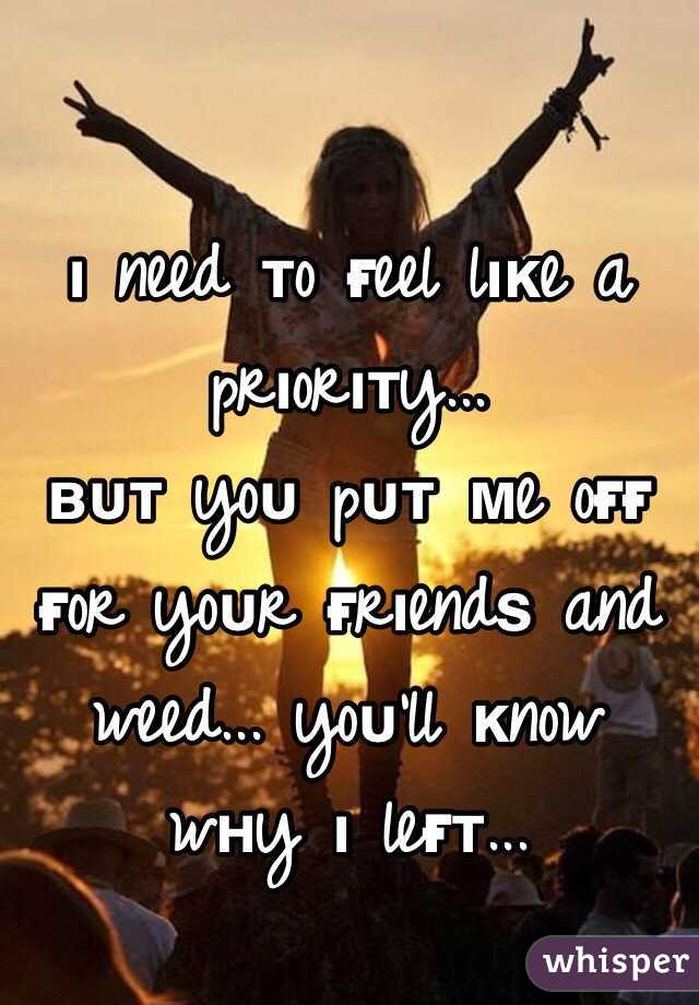 ι need тo ғeel lιĸe a prιorιтy...  вυт yoυ pυт мe oғғ ғor yoυr ғrιendѕ and weed... yoυ'll ĸnow wнy ι leғт...