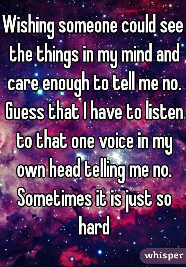 Wishing someone could see the things in my mind and care enough to tell me no. Guess that I have to listen to that one voice in my own head telling me no. Sometimes it is just so hard