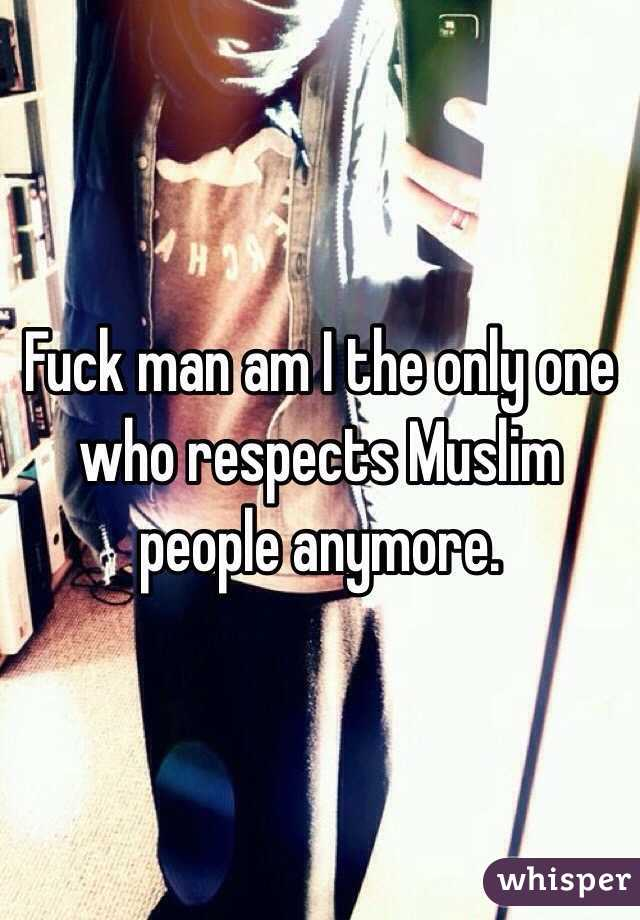 Fuck man am I the only one who respects Muslim people anymore.