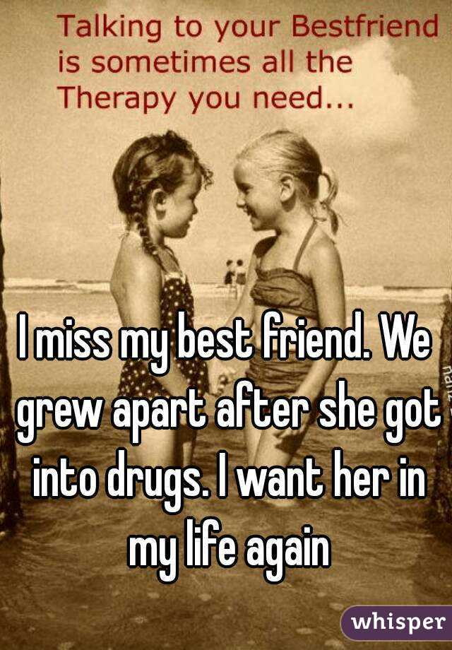 I miss my best friend. We grew apart after she got into drugs. I want her in my life again