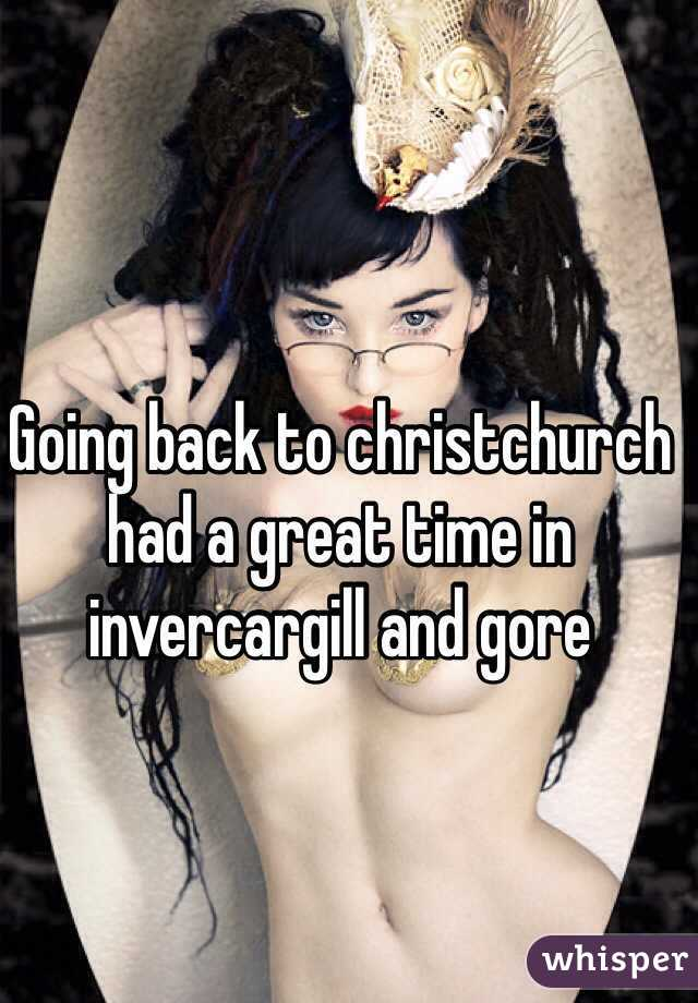 Going back to christchurch had a great time in invercargill and gore