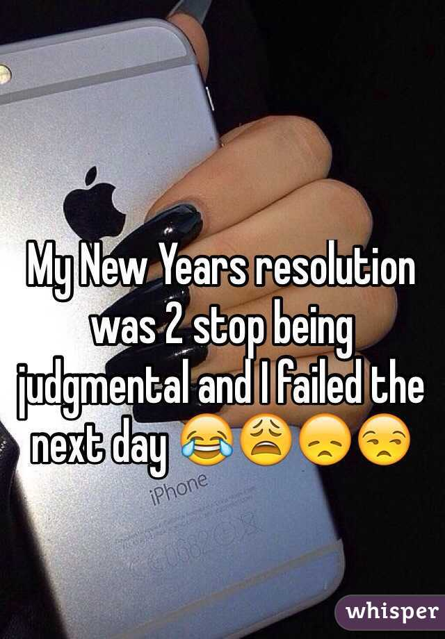 My New Years resolution was 2 stop being judgmental and I failed the next day 😂😩😞😒