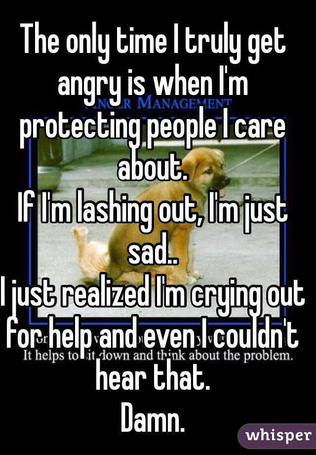 The only time I truly get angry is when I'm protecting people I care about.  If I'm lashing out, I'm just sad.. I just realized I'm crying out for help and even I couldn't hear that.  Damn.