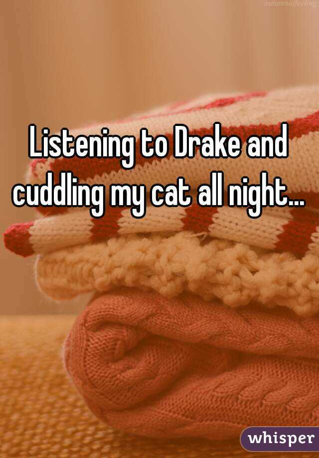 Listening to Drake and cuddling my cat all night...