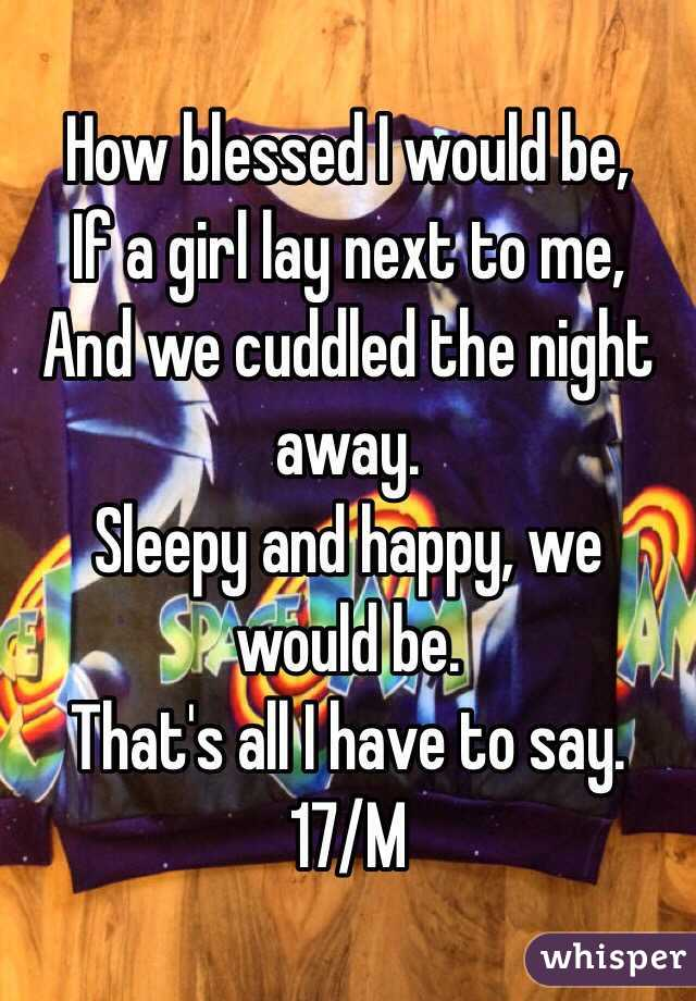 How blessed I would be,  If a girl lay next to me, And we cuddled the night away.  Sleepy and happy, we would be.  That's all I have to say.  17/M