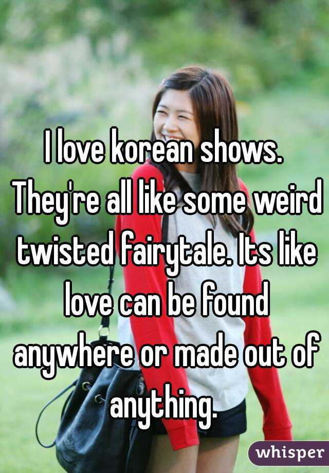 I love korean shows. They're all like some weird twisted fairytale. Its like love can be found anywhere or made out of anything.