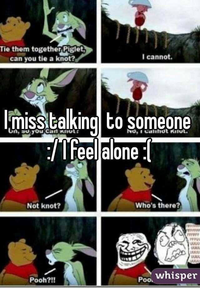 I miss talking  to someone  :/ I feel alone :(