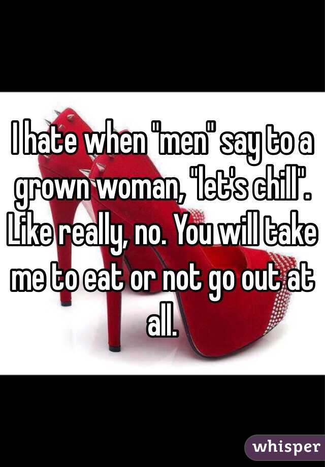 """I hate when """"men"""" say to a grown woman, """"let's chill"""". Like really, no. You will take me to eat or not go out at all."""