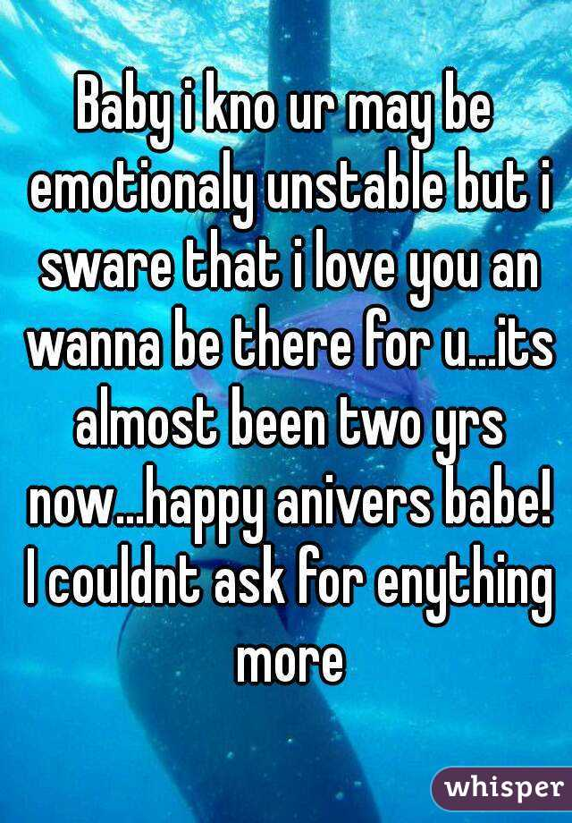 Baby i kno ur may be emotionaly unstable but i sware that i love you an wanna be there for u...its almost been two yrs now...happy anivers babe! I couldnt ask for enything more