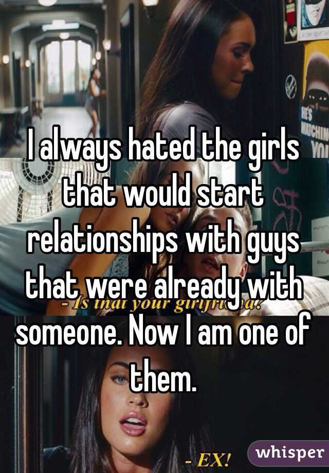 I always hated the girls that would start relationships with guys that were already with  someone. Now I am one of them.