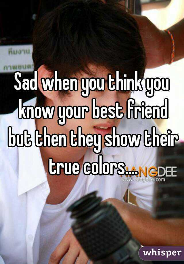 Sad when you think you know your best friend but then they show their true colors....
