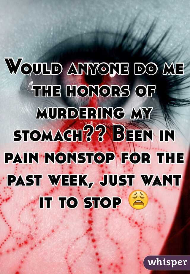 Would anyone do me the honors of murdering my stomach?? Been in pain nonstop for the past week, just want it to stop 😩